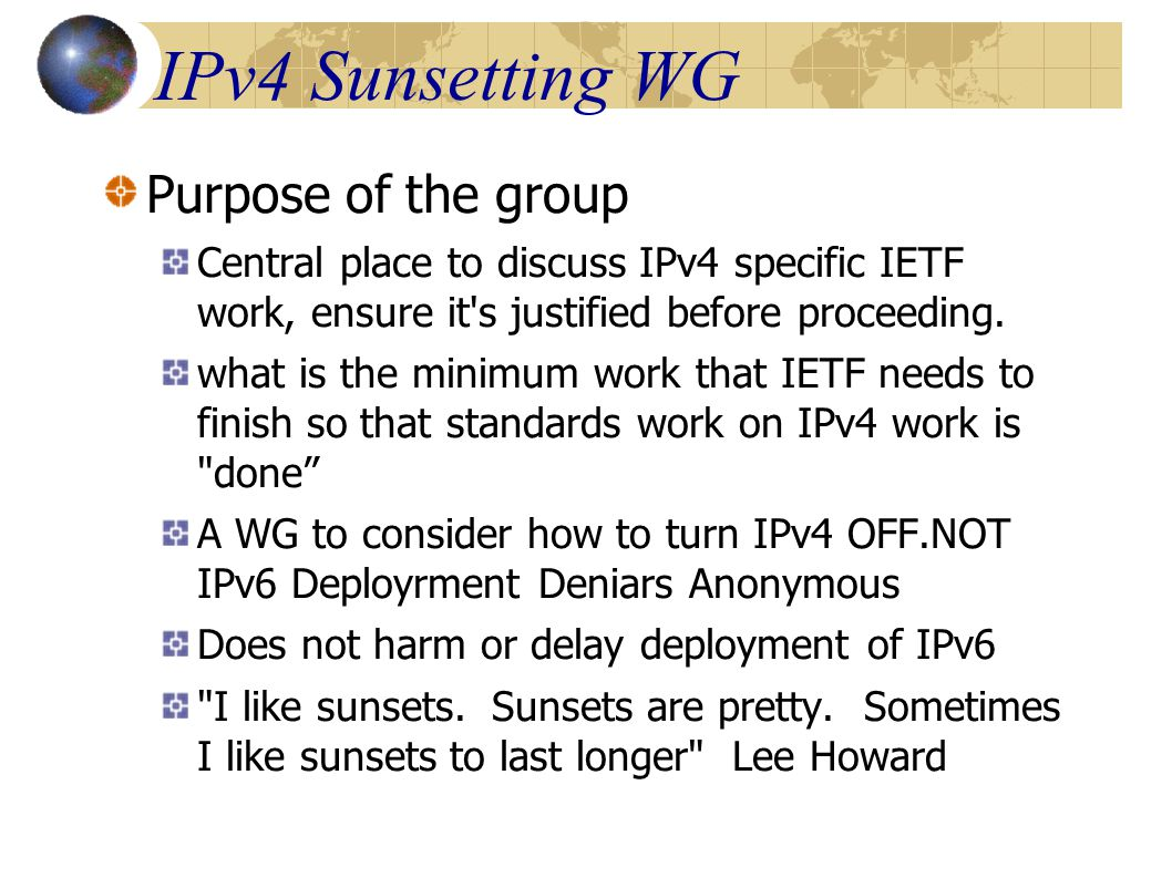 IPv4 Sunsetting WG Purpose of the group Central place to discuss IPv4 specific IETF work, ensure it s justified before proceeding.