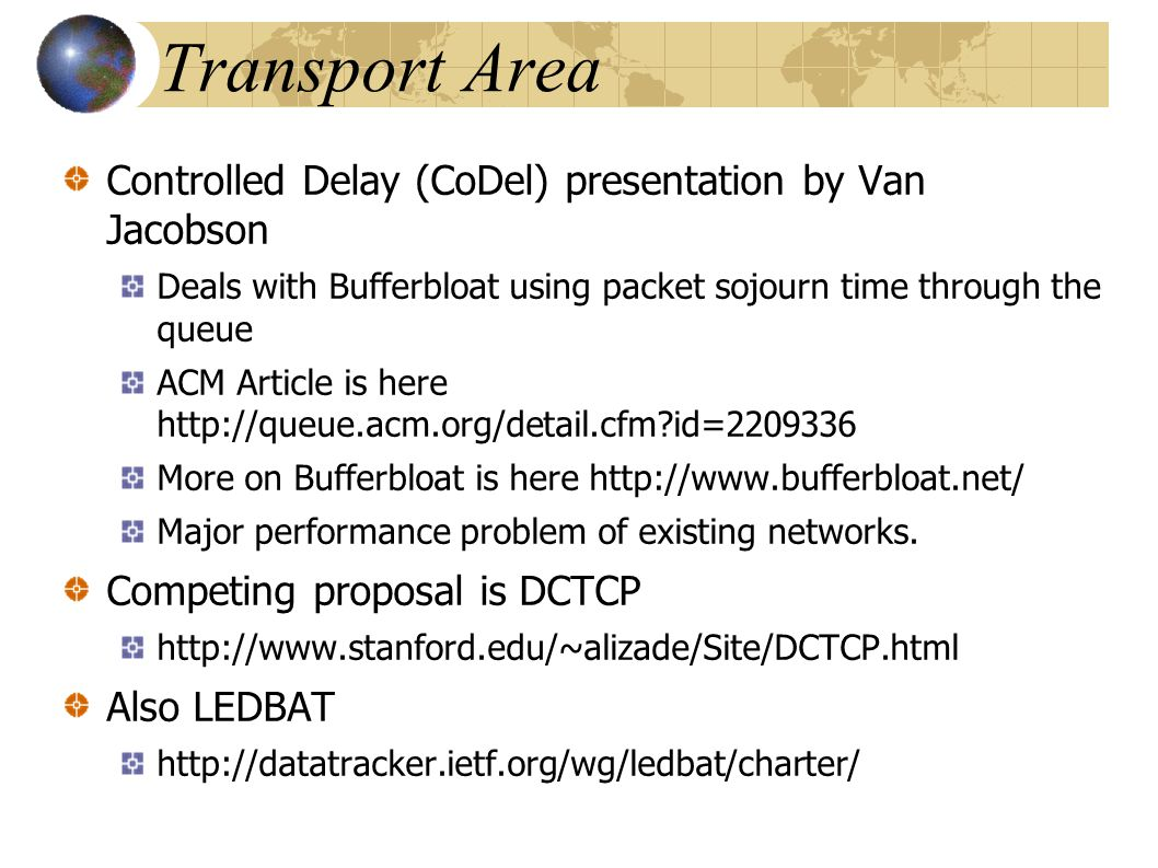 Transport Area Controlled Delay (CoDel) presentation by Van Jacobson Deals with Bufferbloat using packet sojourn time through the queue ACM Article is here http://queue.acm.org/detail.cfm id=2209336 More on Bufferbloat is here http://www.bufferbloat.net/ Major performance problem of existing networks.