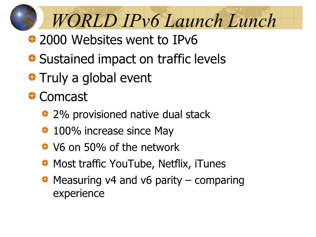 WORLD IPv6 Launch Lunch 2000 Websites went to IPv6 Sustained impact on traffic levels Truly a global event Comcast 2% provisioned native dual stack 100% increase since May V6 on 50% of the network Most traffic YouTube, Netflix, iTunes Measuring v4 and v6 parity – comparing experience