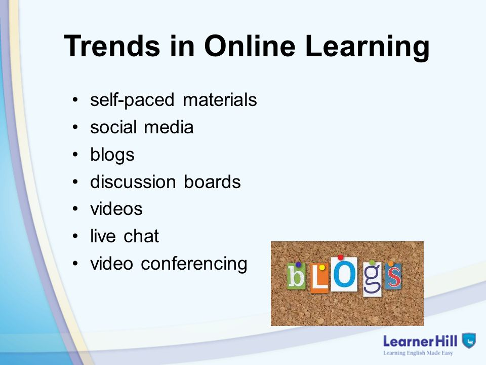 Trends in Online Learning self-paced materials social media blogs discussion boards videos live chat video conferencing