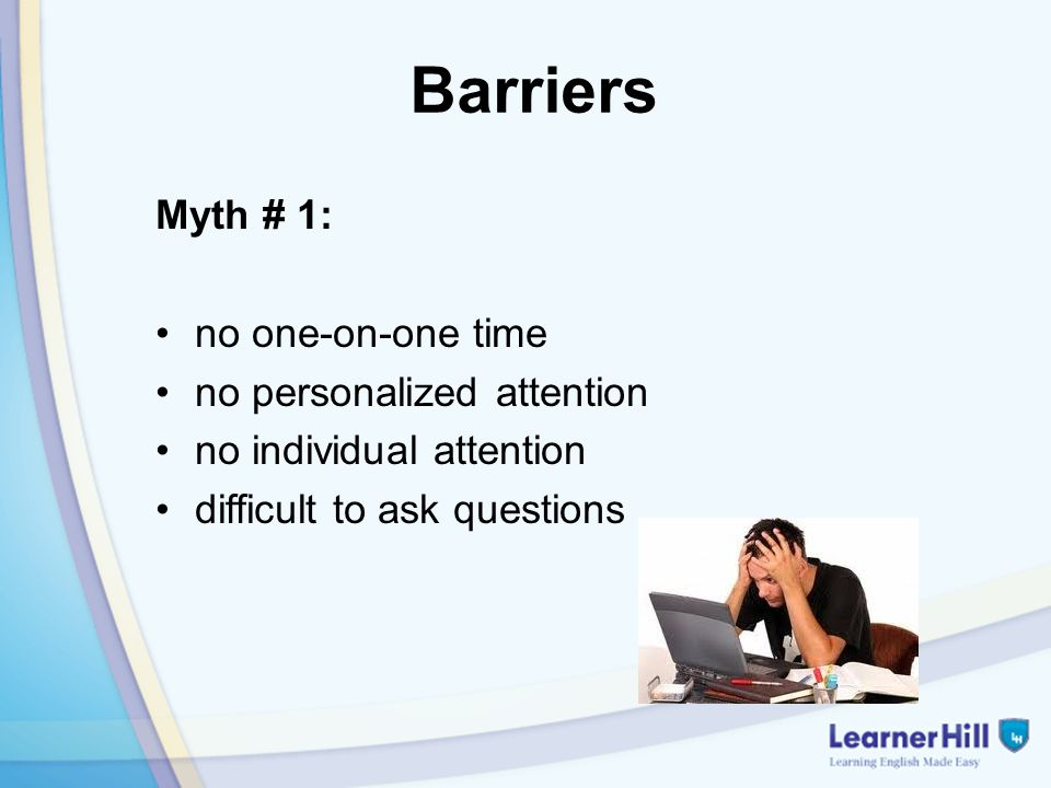 Barriers Myth # 1: no one-on-one time no personalized attention no individual attention difficult to ask questions
