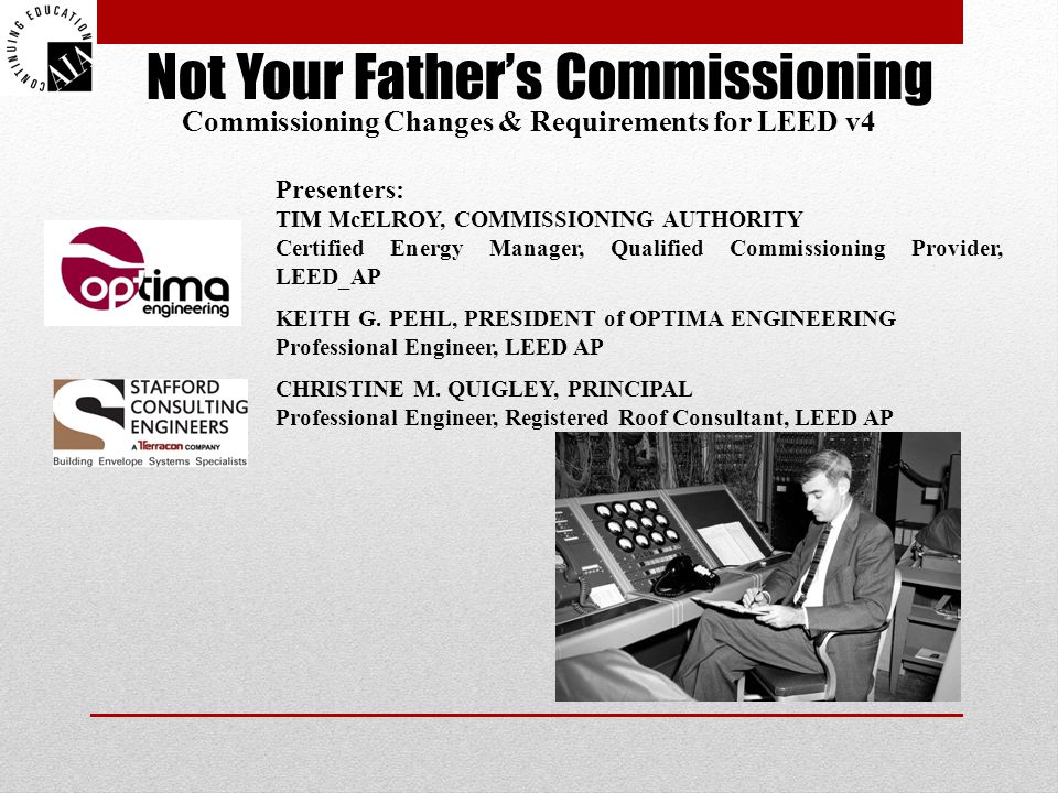 Not Your Father's Commissioning Commissioning Changes & Requirements for LEED v4 Presenters: TIM McELROY, COMMISSIONING AUTHORITY Certified Energy Manager, Qualified Commissioning Provider, LEED_AP KEITH G.