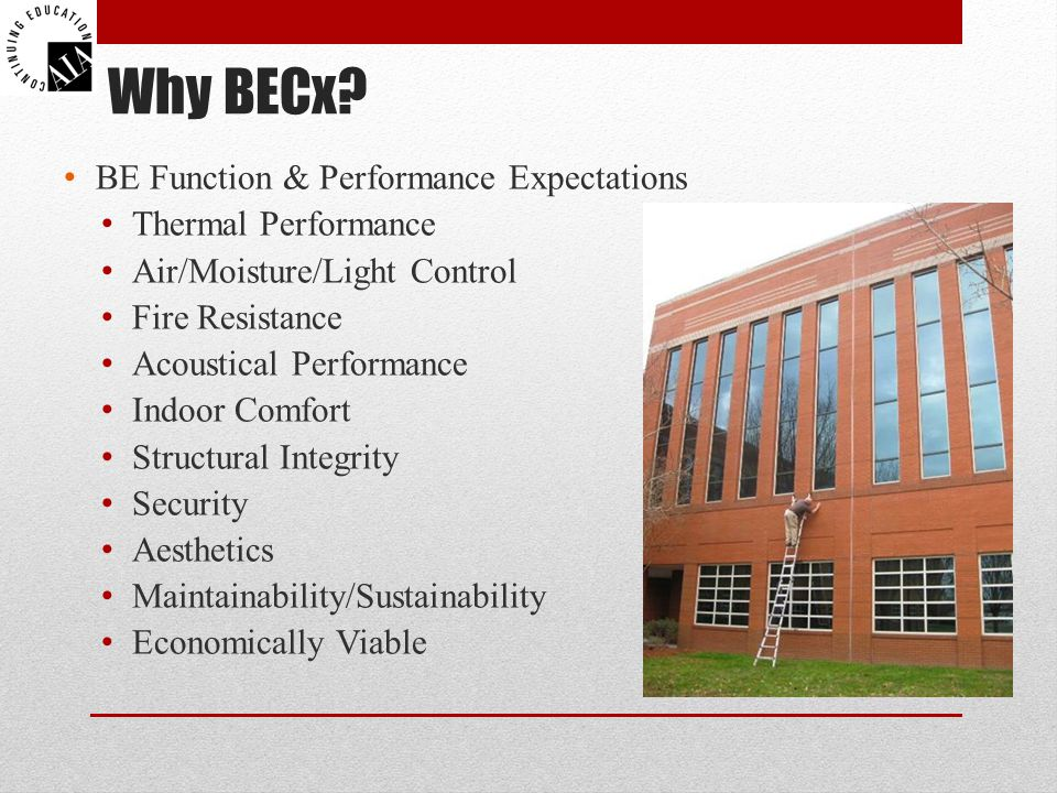 Why BECx? BE Function & Performance Expectations Thermal Performance Air/Moisture/Light Control Fire Resistance Acoustical Performance Indoor Comfort