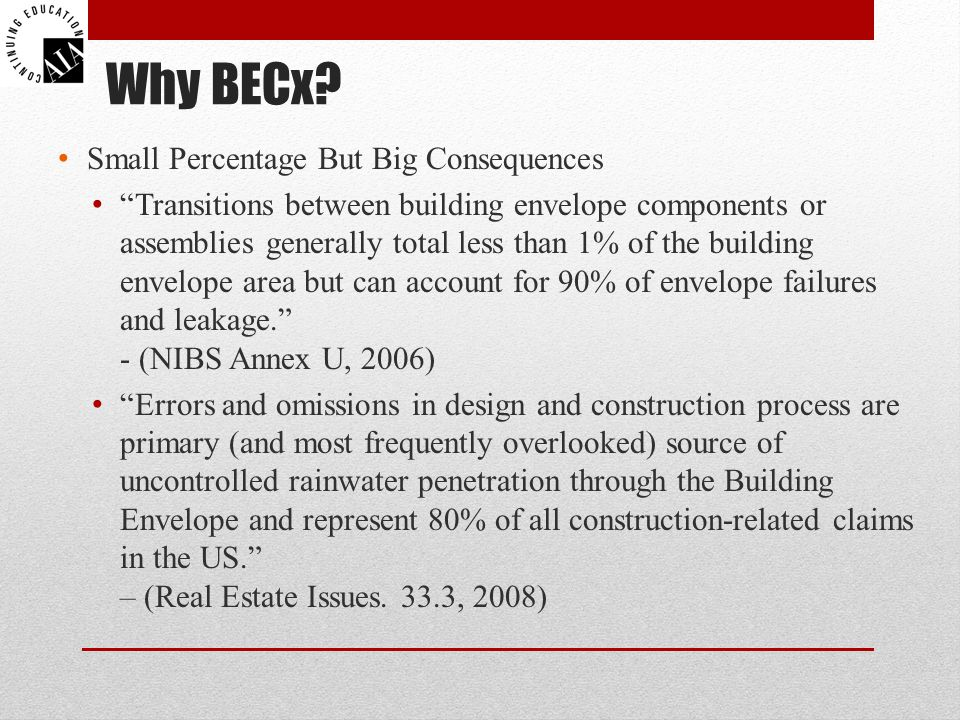 Small Percentage But Big Consequences Transitions between building envelope components or assemblies generally total less than 1% of the building envelope area but can account for 90% of envelope failures and leakage. - (NIBS Annex U, 2006) Errors and omissions in design and construction process are primary (and most frequently overlooked) source of uncontrolled rainwater penetration through the Building Envelope and represent 80% of all construction-related claims in the US. – (Real Estate Issues.