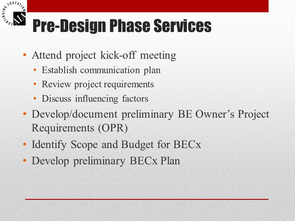 Pre-Design Phase Services Attend project kick-off meeting Establish communication plan Review project requirements Discuss influencing factors Develop/document preliminary BE Owner's Project Requirements (OPR) Identify Scope and Budget for BECx Develop preliminary BECx Plan