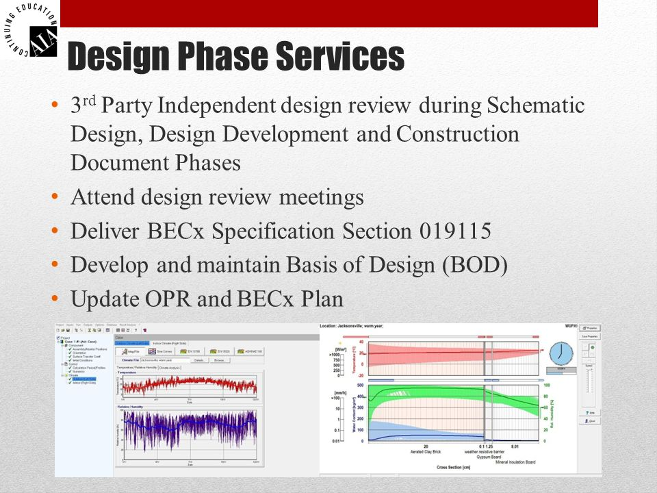 Design Phase Services 3 rd Party Independent design review during Schematic Design, Design Development and Construction Document Phases Attend design review meetings Deliver BECx Specification Section 019115 Develop and maintain Basis of Design (BOD) Update OPR and BECx Plan