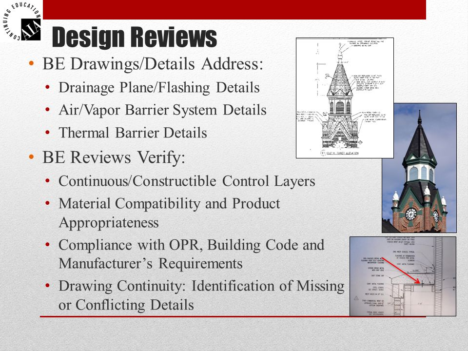 Design Reviews BE Drawings/Details Address: Drainage Plane/Flashing Details Air/Vapor Barrier System Details Thermal Barrier Details BE Reviews Verify: Continuous/Constructible Control Layers Material Compatibility and Product Appropriateness Compliance with OPR, Building Code and Manufacturer's Requirements Drawing Continuity: Identification of Missing or Conflicting Details