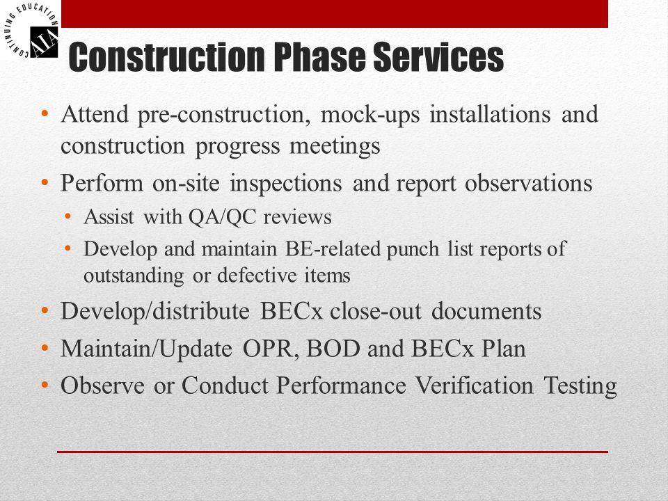 Construction Phase Services Attend pre-construction, mock-ups installations and construction progress meetings Perform on-site inspections and report observations Assist with QA/QC reviews Develop and maintain BE-related punch list reports of outstanding or defective items Develop/distribute BECx close-out documents Maintain/Update OPR, BOD and BECx Plan Observe or Conduct Performance Verification Testing