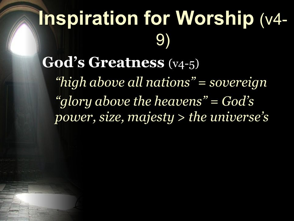 Inspiration for Worship (v4- 9) God's Greatness (v4-5) high above all nations = sovereign glory above the heavens = God's power, size, majesty > the universe's