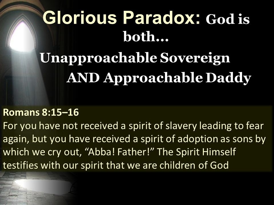 Unapproachable Sovereign AND Approachable Daddy Romans 8:15–16 For you have not received a spirit of slavery leading to fear again, but you have received a spirit of adoption as sons by which we cry out, Abba.