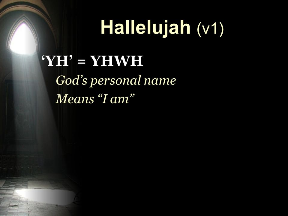 Hallelujah (v1) 'YH' = YHWH God's personal name Means I am