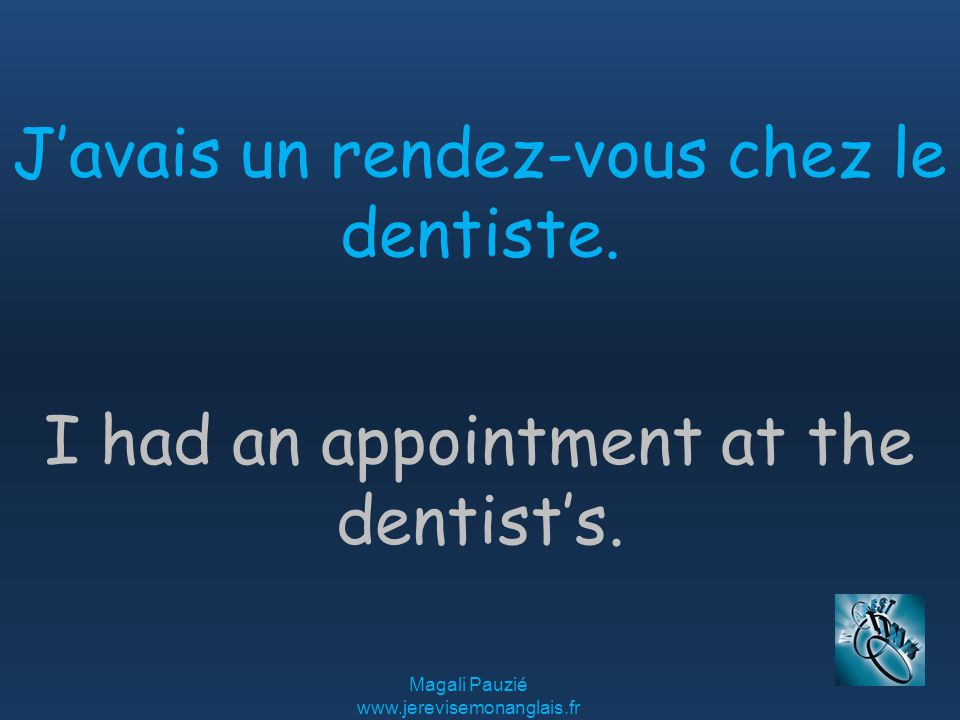 Magali Pauzié www.jerevisemonanglais.fr I had an appointment at the dentist's.