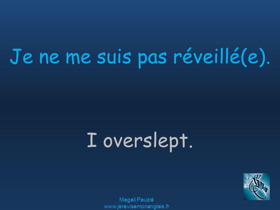 Magali Pauzié www.jerevisemonanglais.fr I overslept. Je ne me suis pas réveillé(e).