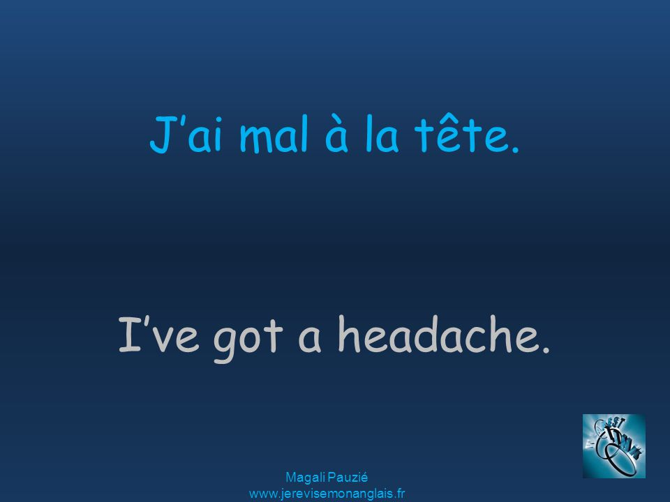 Magali Pauzié www.jerevisemonanglais.fr I've got a headache. J'ai mal à la tête.