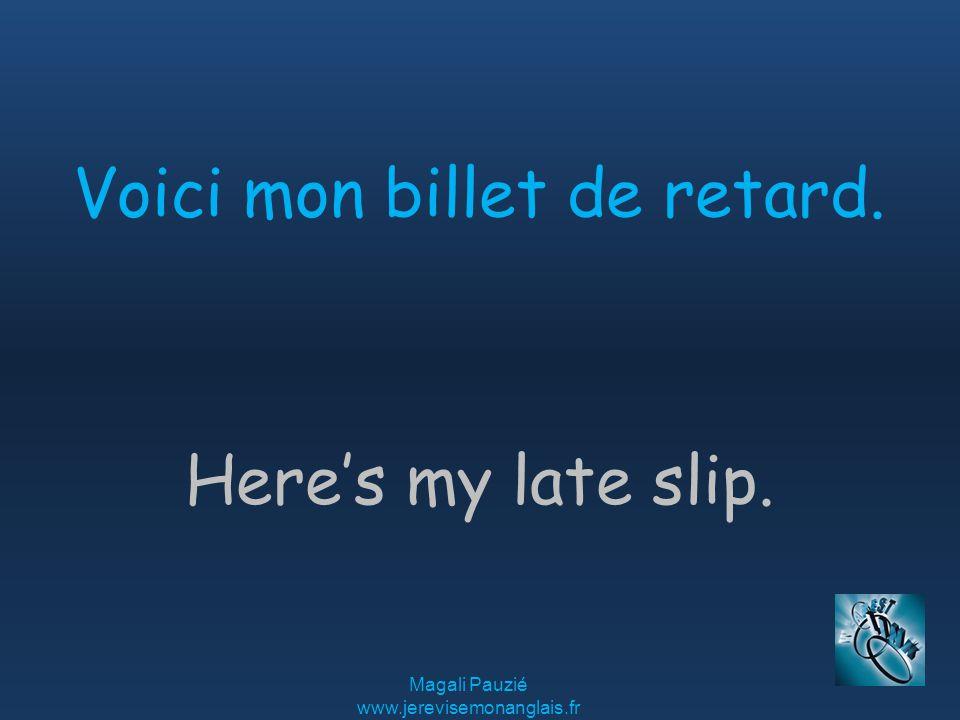 Magali Pauzié www.jerevisemonanglais.fr Here's my late slip. Voici mon billet de retard.