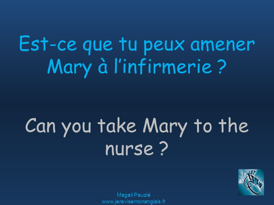 Magali Pauzié   Can you take Mary to the nurse .