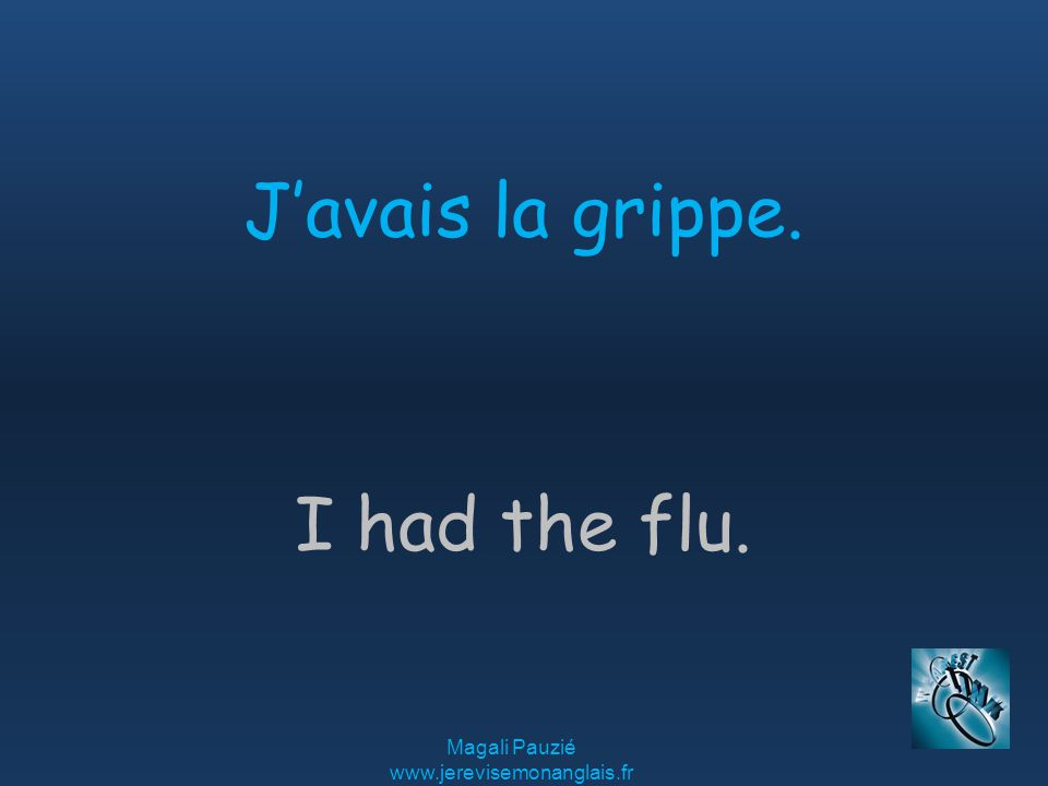 Magali Pauzié www.jerevisemonanglais.fr I had the flu. J'avais la grippe.