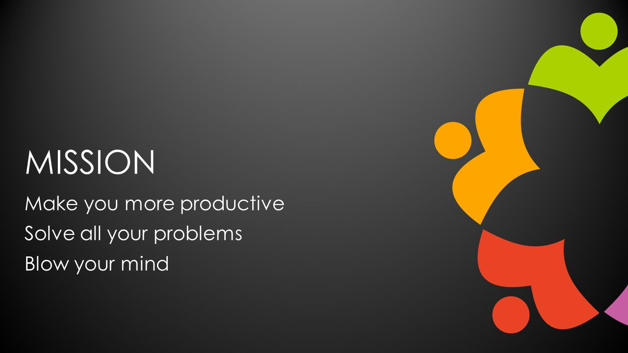 MISSION Make you more productive Solve all your problems Blow your mind