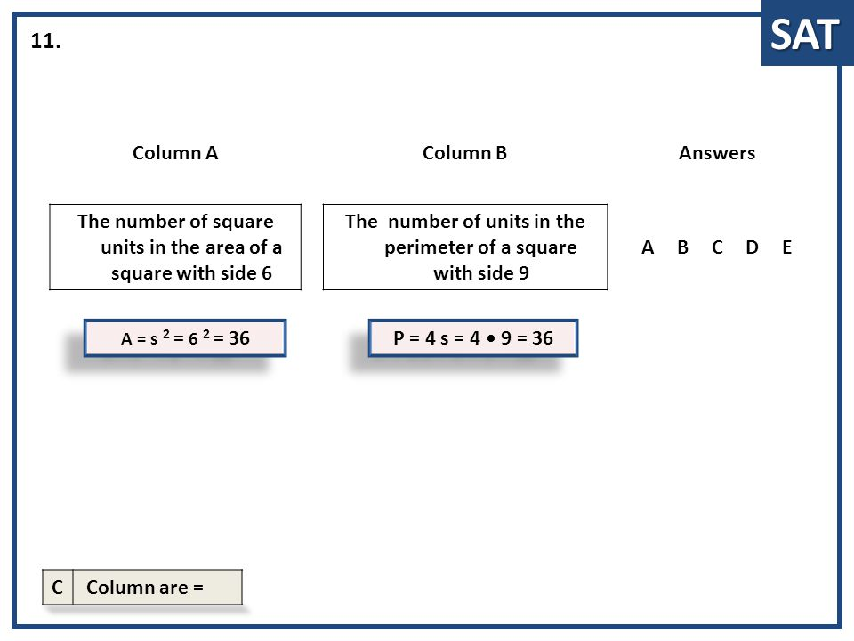 SAT A = s 2 = 6 2 = 36 Column AColumn BAnswers The number of square units in the area of a square with side 6 The number of units in the perimeter of