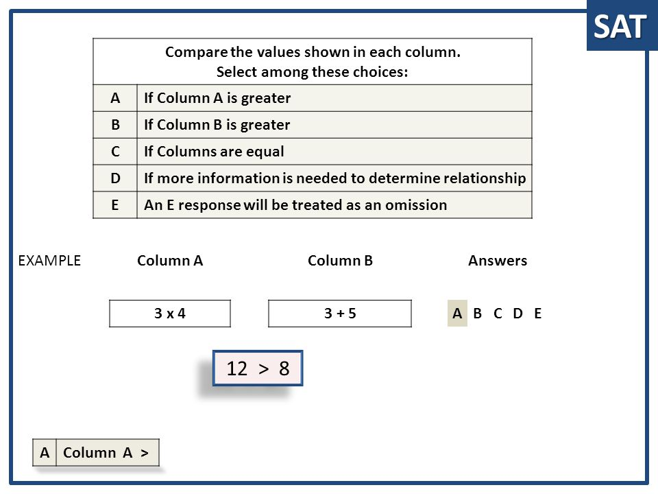 SAT 12 > 8 Column AColumn BAnswers 3 x 43 + 5ABCDE EXAMPLE Compare the values shown in each column. Select among these choices: A If Column A is great