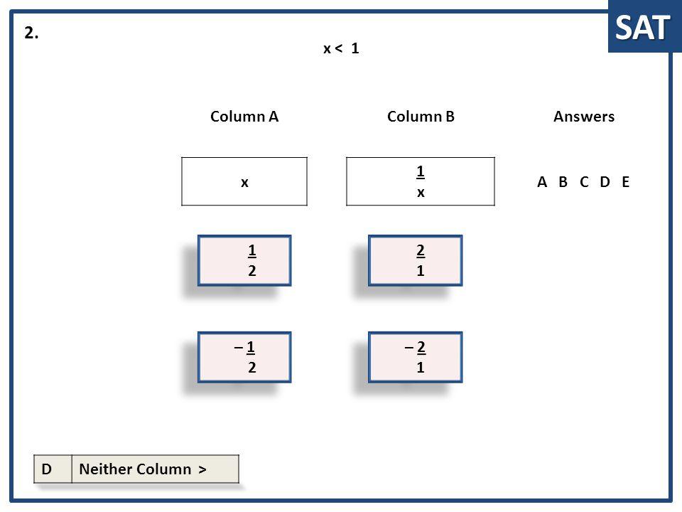 SAT 1 2 1 2 Column AColumn BAnswers x 1x1x ABCDE 2. 2 1 2 1 x < 1 – 1 2 – 1 2 – 2 1 – 2 1