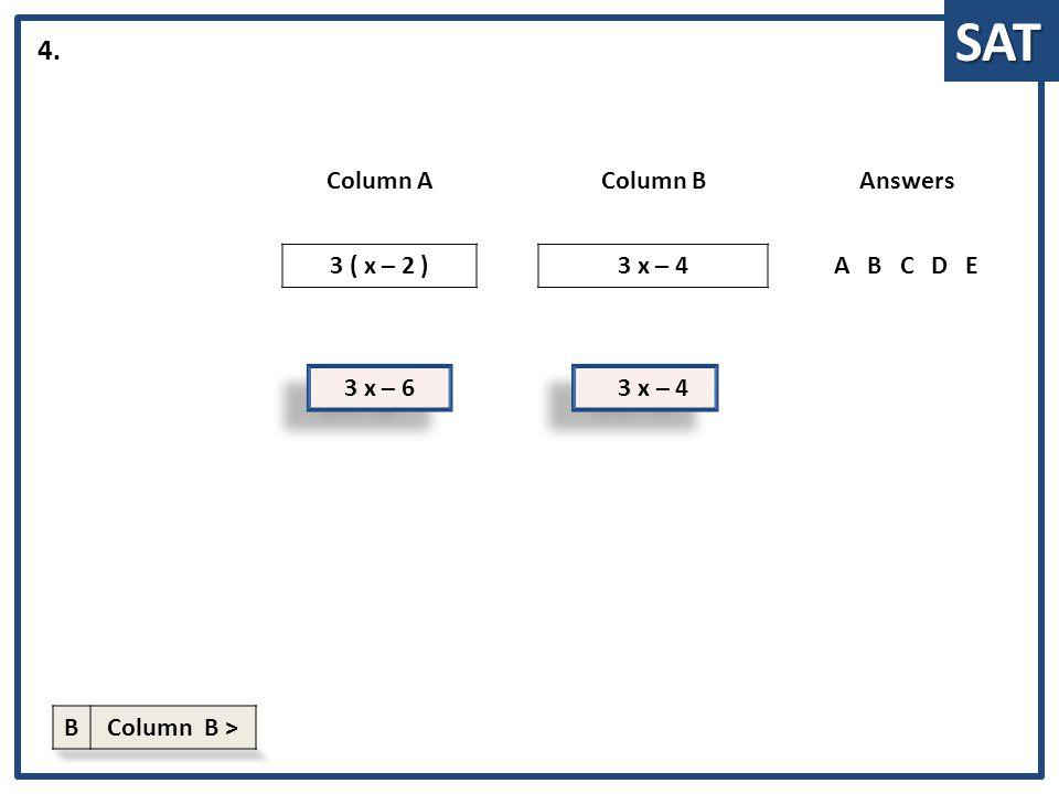 SAT 3 x – 6 Column AColumn BAnswers 3 ( x – 2 )3 x – 4ABCDE 4. 3 x – 4