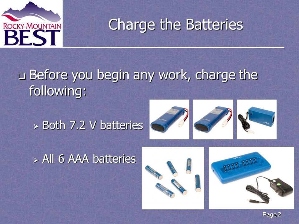 Charge the Batteries  Before you begin any work, charge the following:  Both 7.2 V batteries  All 6 AAA batteries Page 2