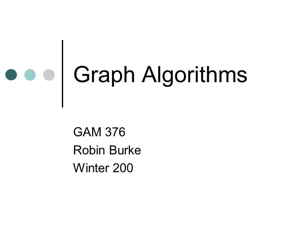 Graph Algorithms GAM 376 Robin Burke Winter 200