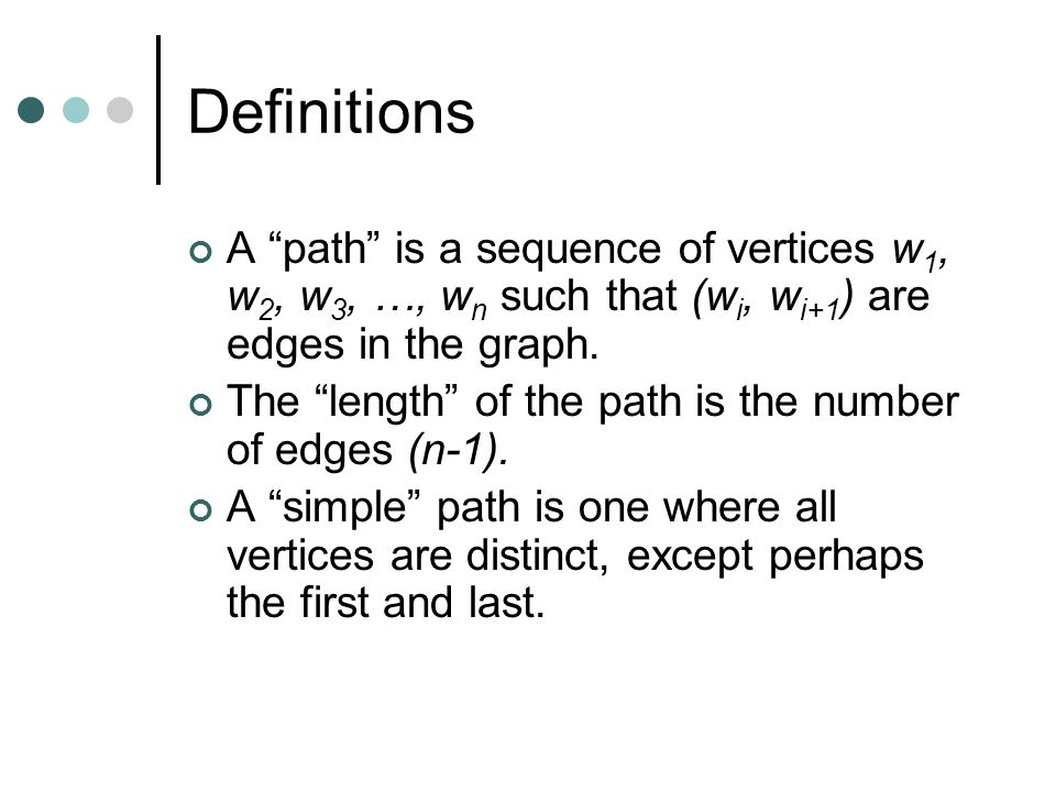 "Definitions A ""path"" is a sequence of vertices w 1, w 2, w 3, …, w n such that (w i, w i+1 ) are edges in the graph. The ""length"" of the path is the n"