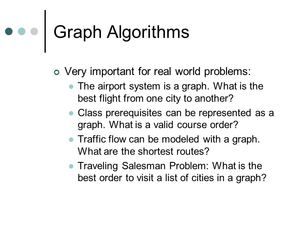 Graph Algorithms Very important for real world problems: The airport system is a graph. What is the best flight from one city to another? Class prereq