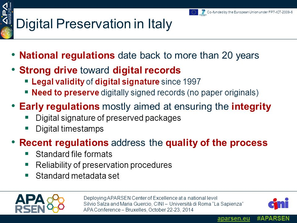 Deploying APARSEN Center of Excellence at a national level Silvio Salza and Maria Guercio, CINI – Università di Roma La Sapienza APA Conference – Bruxelles, October 22-23, 2014 aparsen.eu #APARSEN Co-funded by the European Union under FP7-ICT-2009-6 Digital Preservation in Italy National regulations date back to more than 20 years Strong drive toward digital records  Legal validity of digital signature since 1997  Need to preserve digitally signed records (no paper originals) Early regulations mostly aimed at ensuring the integrity  Digital signature of preserved packages  Digital timestamps Recent regulations address the quality of the process  Standard file formats  Reliability of preservation procedures  Standard metadata set