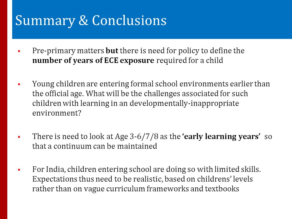 Summary & Conclusions  Pre-primary matters but there is need for policy to define the number of years of ECE exposure required for a child  Young children are entering formal school environments earlier than the official age.