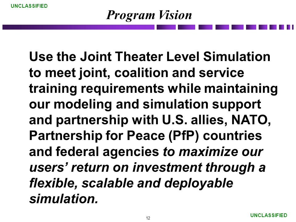 UNCLASSIFIED Use the Joint Theater Level Simulation to meet joint, coalition and service training requirements while maintaining our modeling and simulation support and partnership with U.S.
