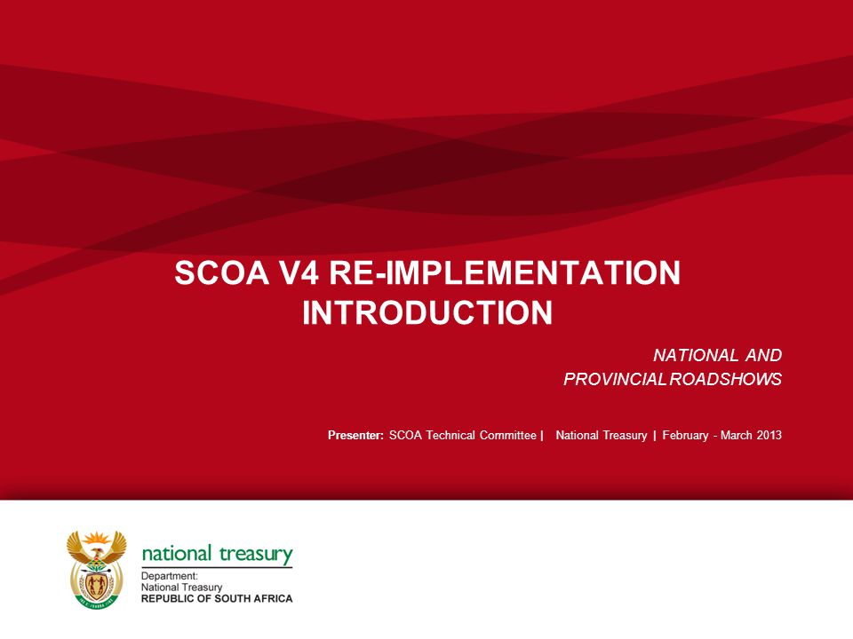 SCOA V4 RE-IMPLEMENTATION INTRODUCTION NATIONAL AND PROVINCIAL ROADSHOWS Presenter: SCOA Technical Committee | National Treasury | February - March 2013