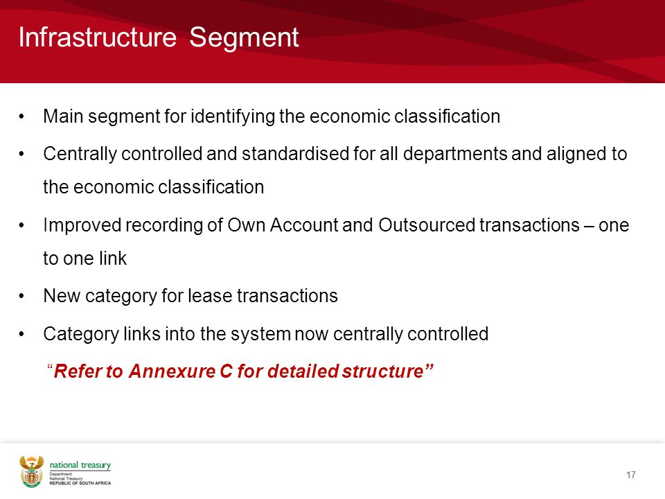 Infrastructure Segment Main segment for identifying the economic classification Centrally controlled and standardised for all departments and aligned to the economic classification Improved recording of Own Account and Outsourced transactions – one to one link New category for lease transactions Category links into the system now centrally controlled Refer to Annexure C for detailed structure 17