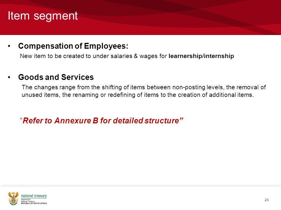 Item segment Compensation of Employees: New item to be created to under salaries & wages for learnership/internship Goods and Services The changes range from the shifting of items between non-posting levels, the removal of unused items, the renaming or redefining of items to the creation of additional items.