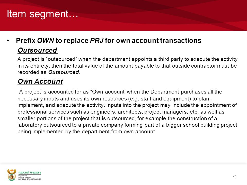 Item segment… Prefix OWN to replace PRJ for own account transactions Outsourced A project is outsourced when the department appoints a third party to execute the activity in its entirety; then the total value of the amount payable to that outside contractor must be recorded as Outsourced.