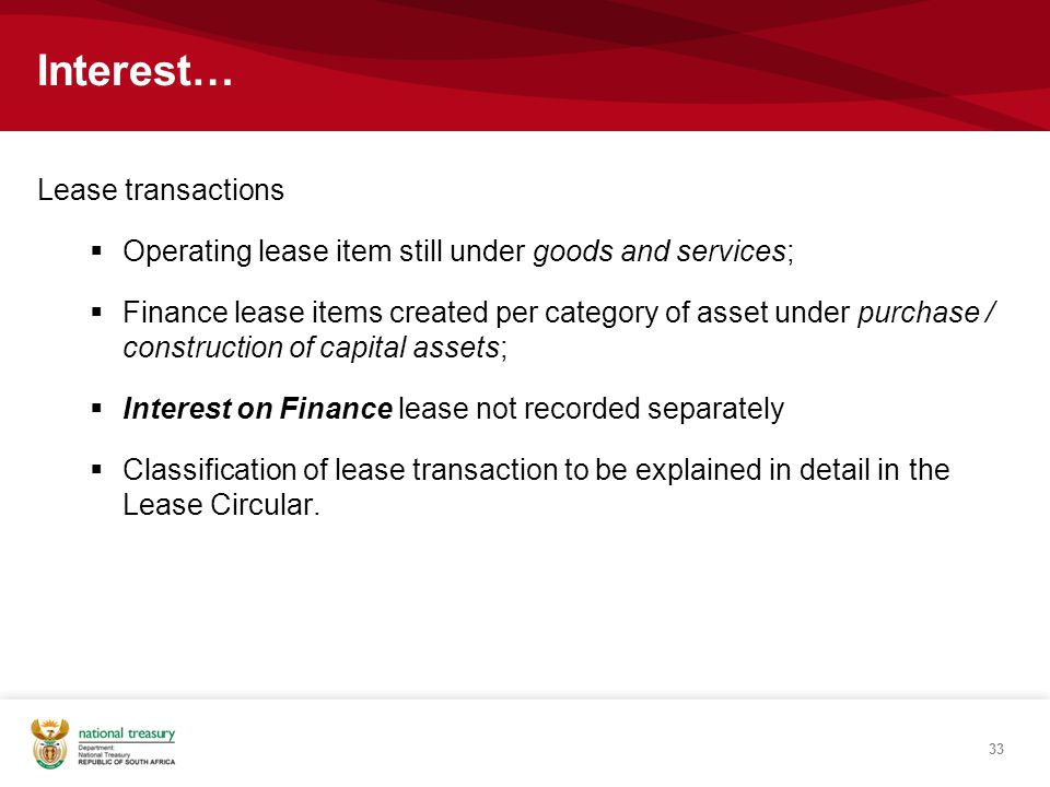 33 Interest… Lease transactions  Operating lease item still under goods and services;  Finance lease items created per category of asset under purchase / construction of capital assets;  Interest on Finance lease not recorded separately  Classification of lease transaction to be explained in detail in the Lease Circular.