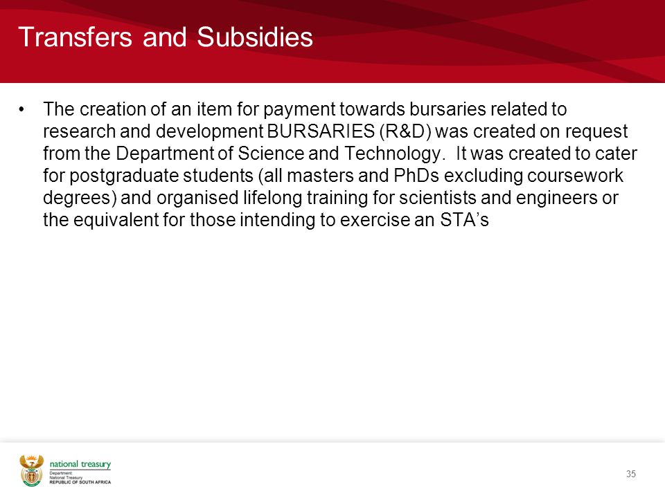 Transfers and Subsidies The creation of an item for payment towards bursaries related to research and development BURSARIES (R&D) was created on request from the Department of Science and Technology.