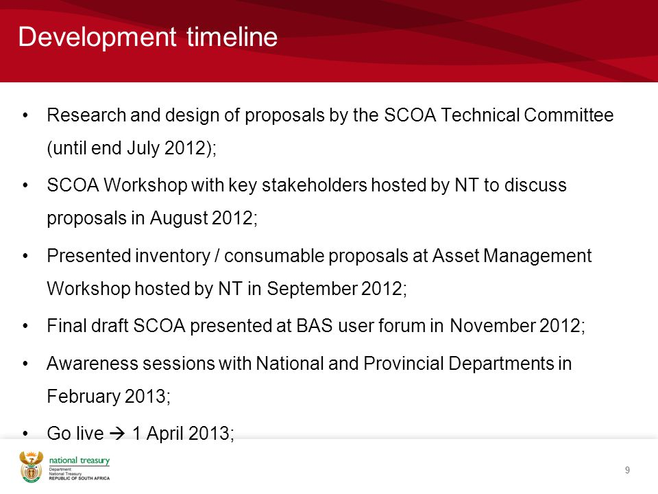 Development timeline Research and design of proposals by the SCOA Technical Committee (until end July 2012); SCOA Workshop with key stakeholders hosted by NT to discuss proposals in August 2012; Presented inventory / consumable proposals at Asset Management Workshop hosted by NT in September 2012; Final draft SCOA presented at BAS user forum in November 2012; Awareness sessions with National and Provincial Departments in February 2013; Go live  1 April 2013; 9