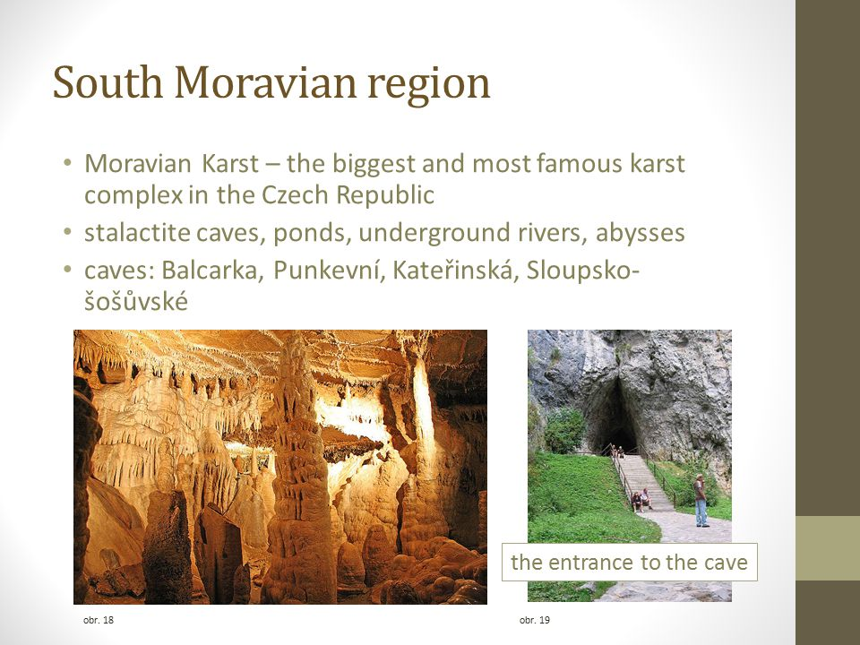 South Moravian region Moravian Karst – the biggest and most famous karst complex in the Czech Republic stalactite caves, ponds, underground rivers, abysses caves: Balcarka, Punkevní, Kateřinská, Sloupsko- šošůvské obr.