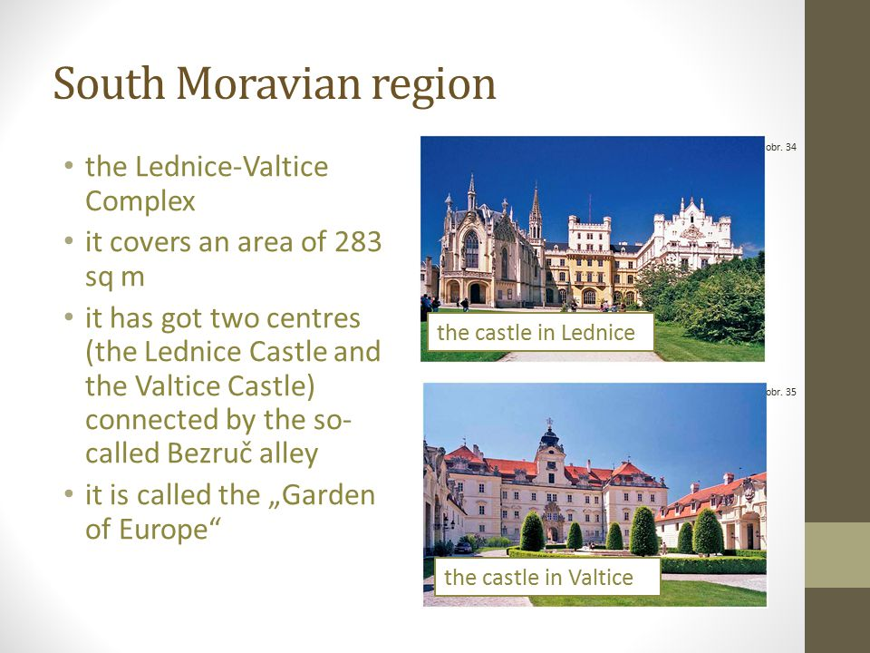 "South Moravian region the Lednice-Valtice Complex it covers an area of 283 sq m it has got two centres (the Lednice Castle and the Valtice Castle) connected by the so- called Bezruč alley it is called the ""Garden of Europe obr."