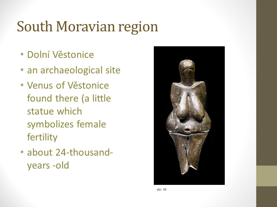 South Moravian region Dolní Věstonice an archaeological site Venus of Věstonice found there (a little statue which symbolizes female fertility about 24-thousand- years -old obr.