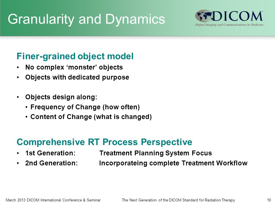 Granularity and Dynamics Finer-grained object model No complex 'monster' objects Objects with dedicated purpose Objects design along: Frequency of Change (how often) Content of Change (what is changed) Comprehensive RT Process Perspective 1st Generation:Treatment Planning System Focus 2nd Generation:Incorporateing complete Treatment Workflow March 2013 DICOM International Conference & SeminarThe Next Generation of the DICOM Standard for Radiation Therapy10
