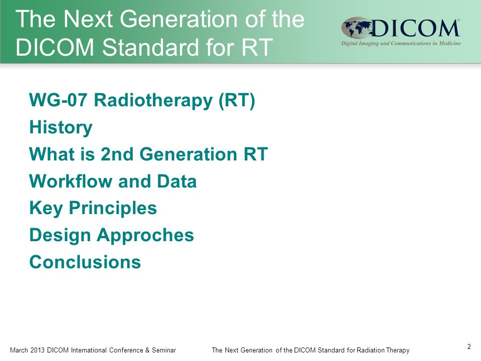 The Next Generation of the DICOM Standard for RT WG-07 Radiotherapy (RT) History What is 2nd Generation RT Workflow and Data Key Principles Design Approches Conclusions March 2013 DICOM International Conference & SeminarThe Next Generation of the DICOM Standard for Radiation Therapy 2