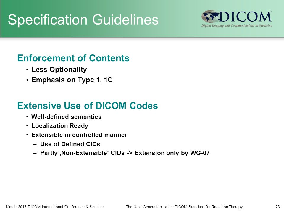 Specification Guidelines Enforcement of Contents Less Optionality Emphasis on Type 1, 1C Extensive Use of DICOM Codes Well-defined semantics Localization Ready Extensible in controlled manner –Use of Defined CIDs –Partly 'Non-Extensible' CIDs -> Extension only by WG-07 March 2013 DICOM International Conference & SeminarThe Next Generation of the DICOM Standard for Radiation Therapy23