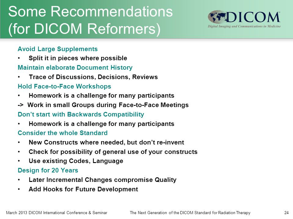 Some Recommendations (for DICOM Reformers) Avoid Large Supplements Split it in pieces where possible Maintain elaborate Document History Trace of Discussions, Decisions, Reviews Hold Face-to-Face Workshops Homework is a challenge for many participants -> Work in small Groups during Face-to-Face Meetings Don't start with Backwards Compatibility Homework is a challenge for many participants Consider the whole Standard New Constructs where needed, but don't re-invent Check for possibility of general use of your constructs Use existing Codes, Language Design for 20 Years Later Incremental Changes compromise Quality Add Hooks for Future Development March 2013 DICOM International Conference & SeminarThe Next Generation of the DICOM Standard for Radiation Therapy24