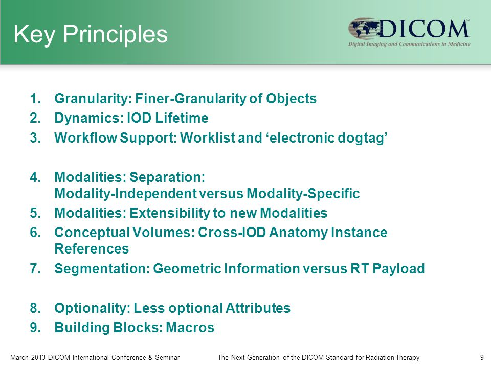Key Principles 1.Granularity: Finer-Granularity of Objects 2.Dynamics: IOD Lifetime 3.Workflow Support: Worklist and 'electronic dogtag' 4.Modalities: Separation: Modality-Independent versus Modality-Specific 5.Modalities: Extensibility to new Modalities 6.Conceptual Volumes: Cross-IOD Anatomy Instance References 7.Segmentation: Geometric Information versus RT Payload 8.Optionality: Less optional Attributes 9.Building Blocks: Macros March 2013 DICOM International Conference & SeminarThe Next Generation of the DICOM Standard for Radiation Therapy9