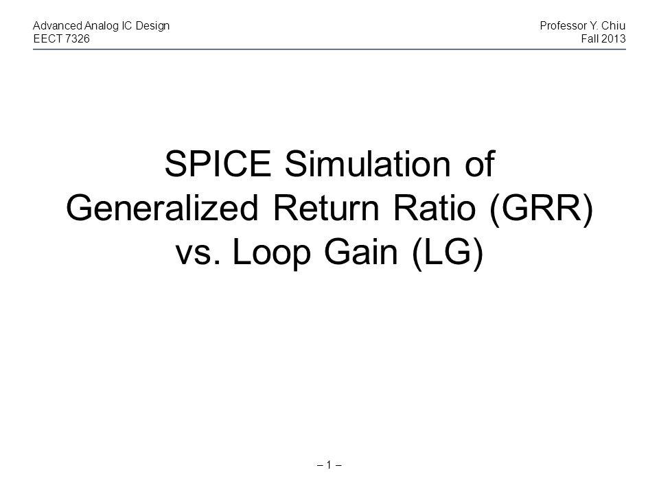 – 1 – Advanced Analog IC DesignProfessor Y. Chiu EECT 7326Fall 2013 SPICE Simulation of Generalized Return Ratio (GRR) vs. Loop Gain (LG)