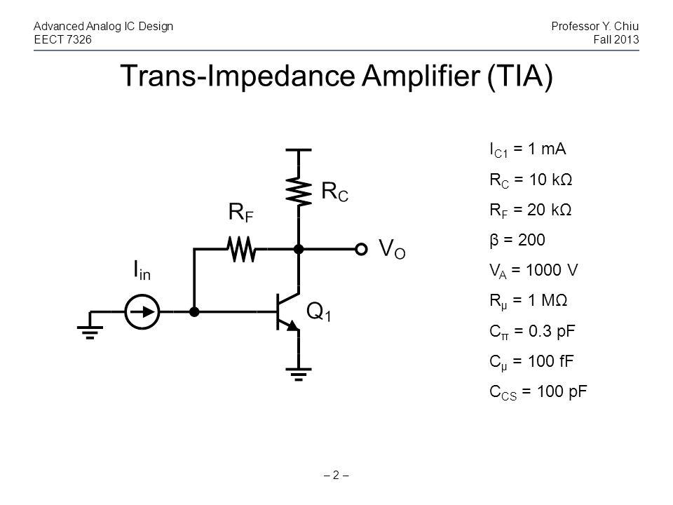 Trans-Impedance Amplifier (TIA) – 2 – Advanced Analog IC DesignProfessor Y. Chiu EECT 7326Fall 2013 I C1 = 1 mA R C = 10 kΩ R F = 20 kΩ β = 200 V A =